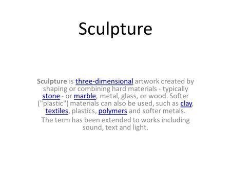 Sculpture Sculpture is three-dimensional artwork created by shaping or combining hard materials - typically stone - or marble, metal, glass, or wood. Softer.