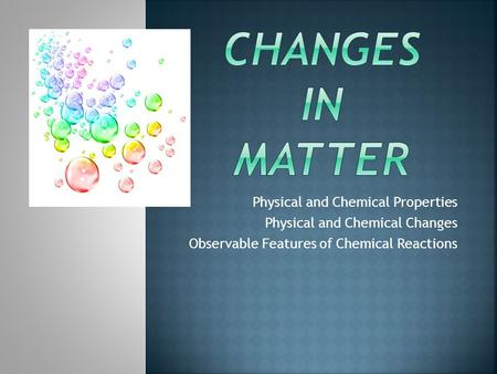 Changes in matter Physical and Chemical Properties
