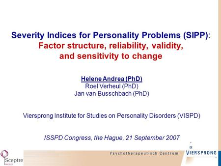 Severity Indices for Personality Problems (SIPP): Factor structure, reliability, validity, and sensitivity to change Helene Andrea (PhD) Roel Verheul (PhD)