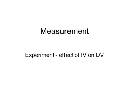 Measurement Experiment - effect of IV on DV. Independent Variable (2 or more levels) MANIPULATED a) situational - features in the environment b) task.