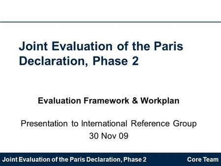 Joint Evaluation of the Paris Declaration, Phase 2Core Team Joint Evaluation of the Paris Declaration, Phase 2 Evaluation Framework & Workplan Presentation.