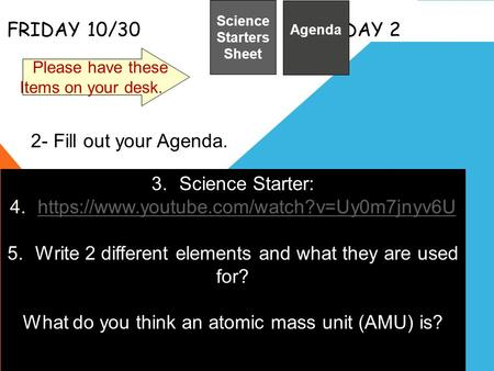 FRIDAY 10/30 DAY 2 Science Starters Sheet 1. Please have these Items on your desk. Agenda 2- Fill out your Agenda. 3.Science Starter: 4.https://www.youtube.com/watch?v=Uy0m7jnyv6Uhttps://www.youtube.com/watch?v=Uy0m7jnyv6U.