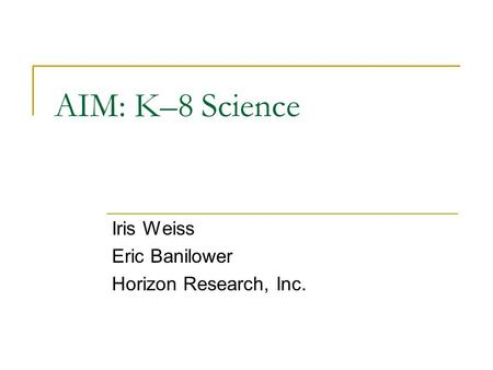 AIM: K–8 Science Iris Weiss Eric Banilower Horizon Research, Inc.