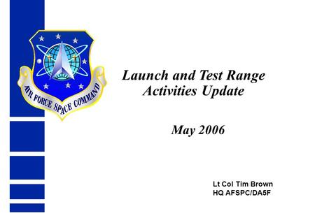 Lt Col Tim Brown HQ AFSPC/DA5F Launch and Test Range Activities Update May 2006.