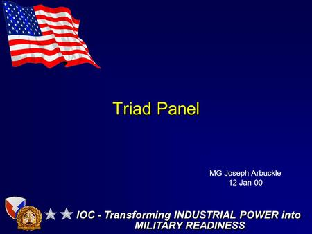 Triad Panel IOC - Transforming INDUSTRIAL POWER into MILITARY READINESS IOC - Transforming INDUSTRIAL POWER into MILITARY READINESS MG Joseph Arbuckle.
