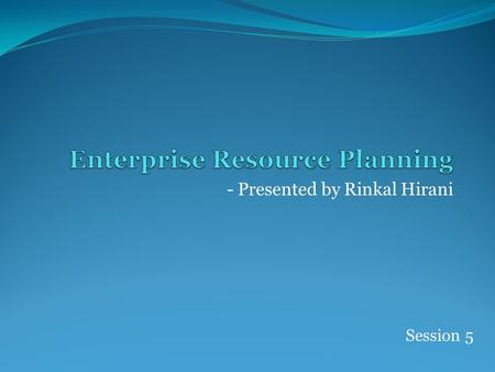 - Presented by Rinkal Hirani Session 5. Success factors for ERP Implementation ERP Market place ERP Market Trends.