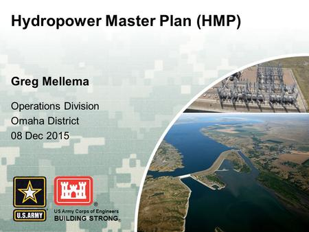 US Army Corps of Engineers BUILDING STRONG ® Greg Mellema Hydropower Master Plan (HMP) Operations Division Omaha District 08 Dec 2015.