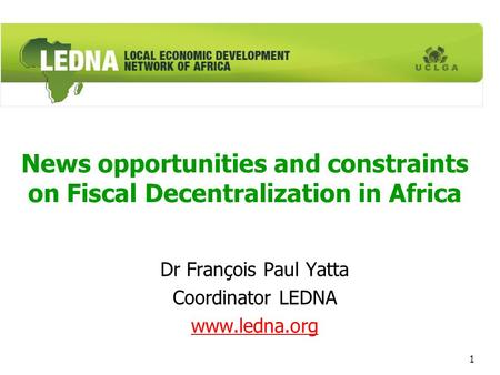 1 News opportunities and constraints on Fiscal Decentralization in Africa Dr François Paul Yatta Coordinator LEDNA www.ledna.org.