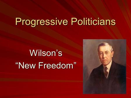 "Progressive Politicians Wilson's ""New Freedom"". Wilson's Reforms First Progressive Act in Office: –Created the secretary of labor as a cabinet position."