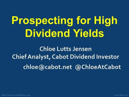 Cabot Investors Conference 2014www.cabot.net Prospecting for High Dividend Yields Chloe Lutts Jensen Chief Analyst, Cabot Dividend Investor