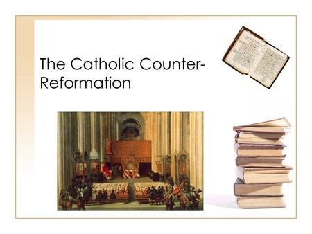 "The Catholic Counter- Reformation. The Counter-Reformation ""Counter-Reformation"" a term invented by German Protestant historians. Not much liked by Catholic."