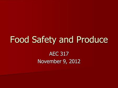 Food Safety and Produce AEC 317 November 9, 2012.