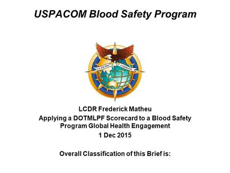 LCDR Frederick Matheu Applying a DOTMLPF Scorecard to a Blood Safety Program Global Health Engagement 1 Dec 2015 Overall Classification of this Brief is:
