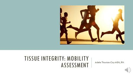 TISSUE INTEGRITY: MOBILITY ASSESSMENT Adele Thaxton-Coy MSN, RN.