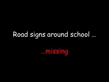 Road signs around school … …missing. The zebra crossing are faded at the main entrance of primary S chool.