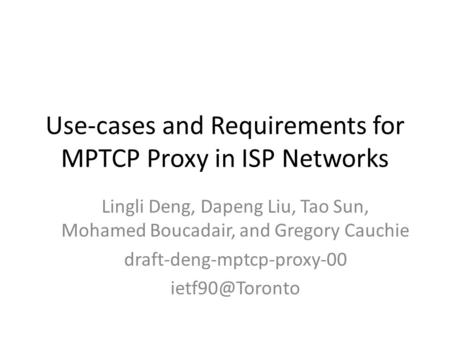 Use-cases and Requirements for MPTCP Proxy in ISP Networks Lingli Deng, Dapeng Liu, Tao Sun, Mohamed Boucadair, and Gregory Cauchie draft-deng-mptcp-proxy-00.