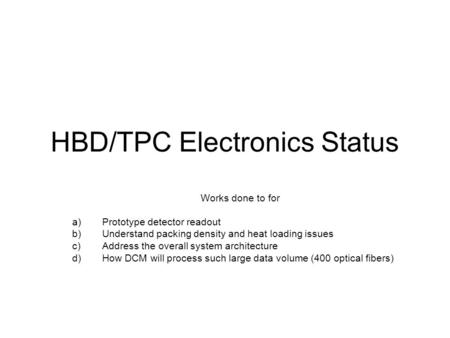 HBD/TPC Electronics Status Works done to for a)Prototype detector readout b)Understand packing density and heat loading issues c)Address the overall system.