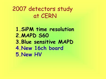 2007 detectors study at CERN 1.SiPM time resolution 2.MAPD S60 3.Blue sensitive MAPD 4.New 16ch board 5.New HV.