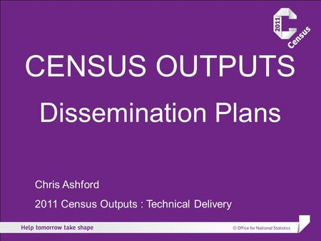 CENSUS OUTPUTS Dissemination Plans Chris Ashford 2011 Census Outputs : Technical Delivery.