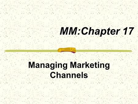 MM:Chapter 17 Managing Marketing Channels. Marketing Channels are sets of interdependent organizations involved in the process of making a product or.