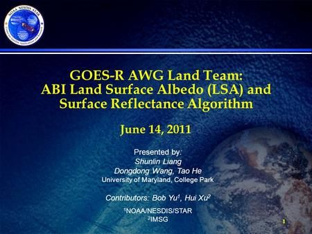 1 GOES-R AWG Land Team: ABI Land Surface Albedo (LSA) and Surface Reflectance Algorithm June 14, 2011 Presented by: Shunlin Liang Dongdong Wang, Tao He.