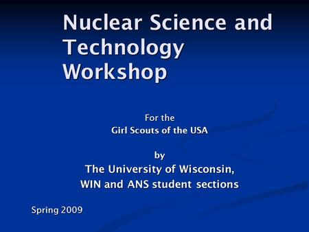 For the Girl Scouts of the USA by The University of Wisconsin, WIN and ANS student sections Spring 2009 Nuclear Science and Technology Workshop.