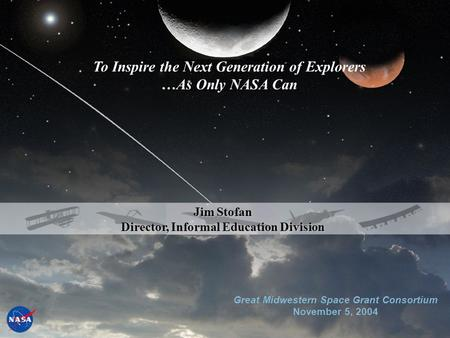 Great Midwestern Space Grant Consortium November 5, 2004 Jim Stofan Director, Informal Education Division To Inspire the Next Generation of Explorers …As.
