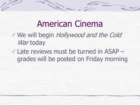 American Cinema We will begin Hollywood and the Cold War today Late reviews must be turned in ASAP – grades will be posted on Friday morning.