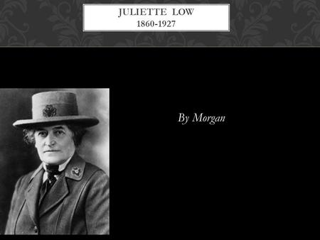 By Morgan JULIETTE LOW 1860-1927. Born in Savannah, Georgia She went to boarding school when she was 13. When she was born her uncle thought she looked.