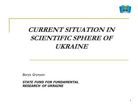 CURRENT SITUATION IN SCIENTIFIC SPHERE OF UKRAINE Borys Grynyov STATE FUND FOR FUNDAMENTAL RESEARCH OF UKRAINE 1.