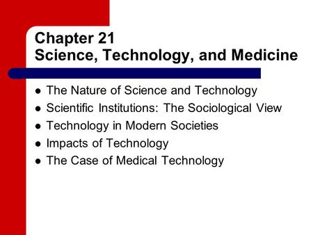 Chapter 21 Science, Technology, and Medicine The Nature of Science and Technology Scientific Institutions: The Sociological View Technology in Modern Societies.