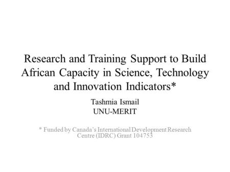 Research and Training Support to Build African Capacity in Science, Technology and Innovation Indicators* Tashmia Ismail UNU-MERIT * Funded by Canada's.