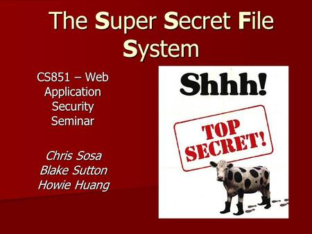 The Super Secret File System CS851 – Web Application Security Seminar Chris Sosa Blake Sutton Howie Huang.