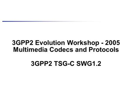 3GPP2 Evolution Workshop - 2005 Multimedia Codecs and Protocols 3GPP2 TSG-C SWG1.2.