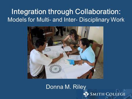Integration through Collaboration: Models for Multi- and Inter- Disciplinary Work Donna M. Riley.