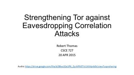 Strengthening Tor against Eavesdropping Correlation Attacks Robert Thomas CSCE 727 20 APR 2015 Audio: https://drive.google.com/file/d/0Bwz32a1PN_QuWFN5TVJ1WWprb0k/view?usp=sharinghttps://drive.google.com/file/d/0Bwz32a1PN_QuWFN5TVJ1WWprb0k/view?usp=sharin