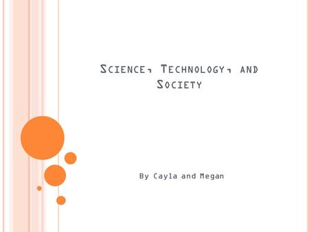 S CIENCE, T ECHNOLOGY, AND S OCIETY By Cayla and Megan.