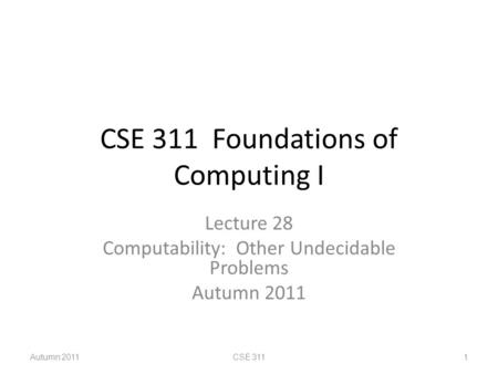 CSE 311 Foundations of Computing I Lecture 28 Computability: Other Undecidable Problems Autumn 2011 CSE 3111.