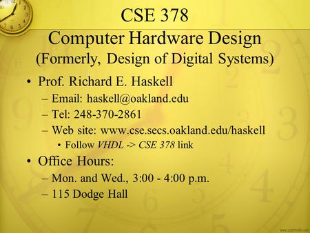 CSE 378 Computer Hardware Design (Formerly, Design of Digital Systems) Prof. Richard E. Haskell –  –Tel: 248-370-2861 –Web site: