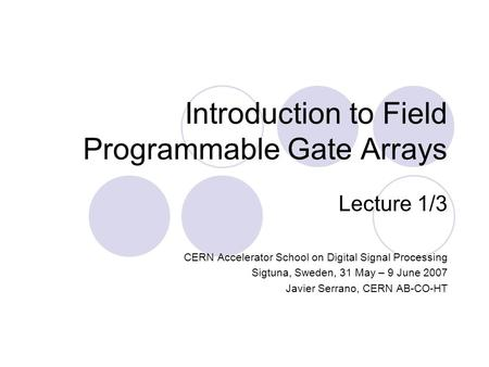 Introduction to Field Programmable Gate Arrays Lecture 1/3 CERN Accelerator School on Digital Signal Processing Sigtuna, Sweden, 31 May – 9 June 2007 Javier.