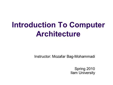 Introduction To Computer Architecture Instructor: Mozafar Bag-Mohammadi Spring 2010 Ilam University.