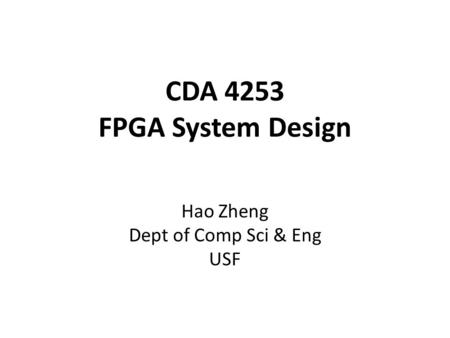 CDA 4253 FPGA System Design Hao Zheng Dept of Comp Sci & Eng USF.