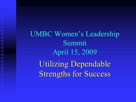 UMBC Women's Leadership Summit April 15, 2009 Utilizing Dependable Strengths for Success.