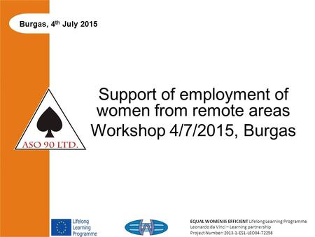 EQUAL WOMEN IS EFFICIENT Lifelong Learning Programme Leonardo da Vinci – Learning partnership Project Number: 2013-1-ES1-LEO04-72258 Support of employment.