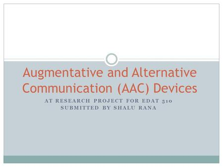 AT RESEARCH PROJECT FOR EDAT 510 SUBMITTED BY SHALU RANA Augmentative and Alternative Communication (AAC) Devices.