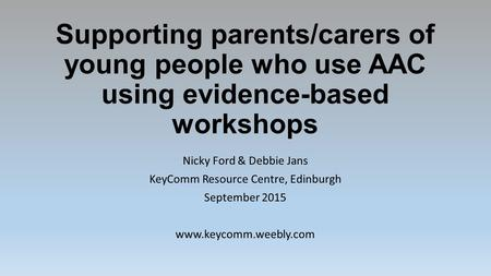 Supporting parents/carers of young people who use AAC using evidence-based workshops Nicky Ford & Debbie Jans KeyComm Resource Centre, Edinburgh September.
