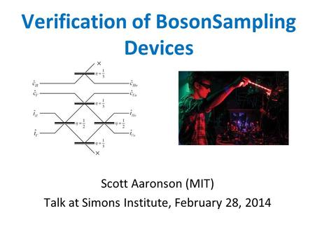 Verification of BosonSampling Devices Scott Aaronson (MIT) Talk at Simons Institute, February 28, 2014.