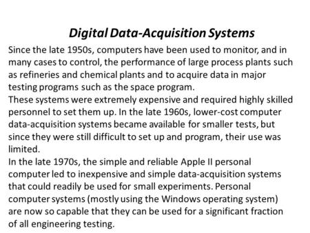 Digital Data-Acquisition Systems Since the late 1950s, computers have been used to monitor, and in many cases to control, the performance of large process.