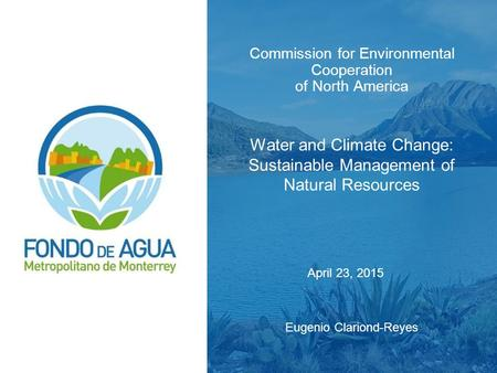 Commission for Environmental Cooperation of North America Water and Climate Change: Sustainable Management of Natural Resources Eugenio Clariond-Reyes.