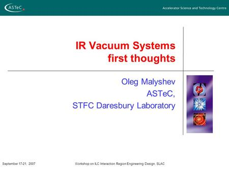 September 17-21, 2007Workshop on ILC Interaction Region Engineering Design, SLAC IR Vacuum Systems first thoughts Oleg Malyshev ASTeC, STFC Daresbury Laboratory.